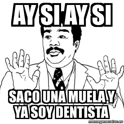 memes de dentistas - ay si ay si