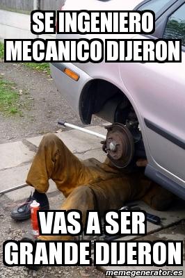 memes de mecanicos - se ingeniero mecanico decian