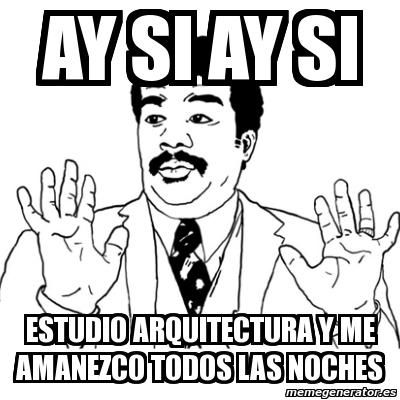 memes de arquitecto - ay si ay si